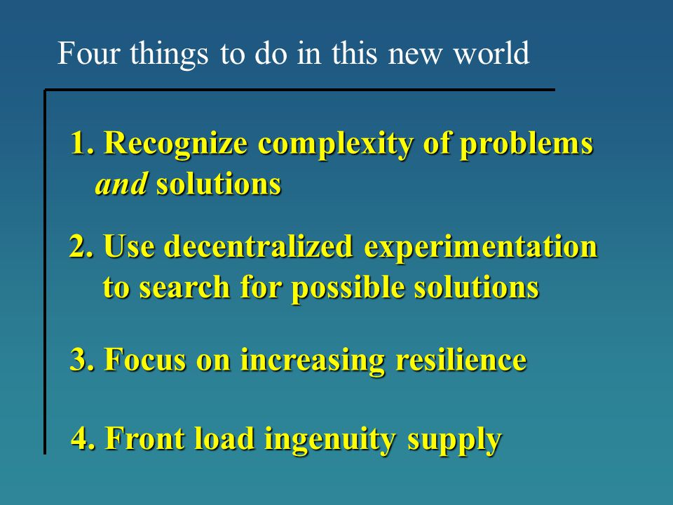 Four things to do in this new world 1.Recognize complexity of problems and solutions and solutions 3. Focus on increasing resilience 3. Focus on incre