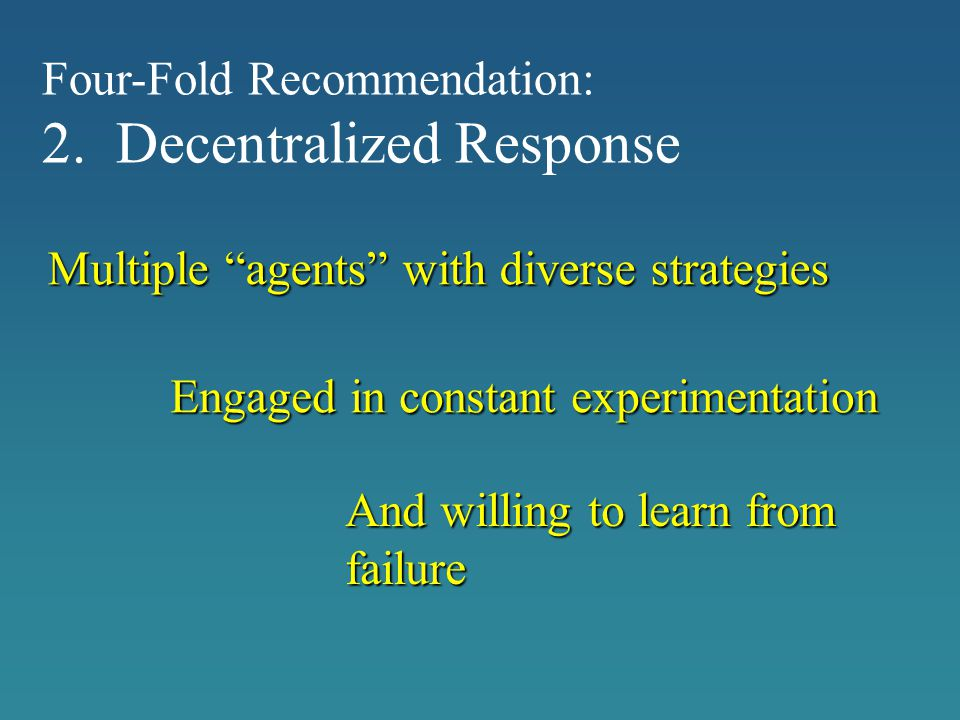 """Engaged in constant experimentation And willing to learn from failure Four-Fold Recommendation: 2. Decentralized Response Multiple """"agents"""" with diver"""