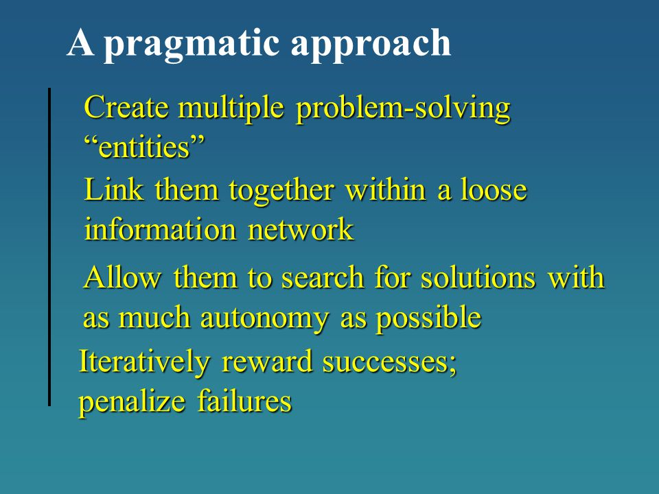 Allow them to search for solutions with as much autonomy as possible Link them together within a loose information network Create multiple problem-solving entities Iteratively reward successes; penalize failures A pragmatic approach