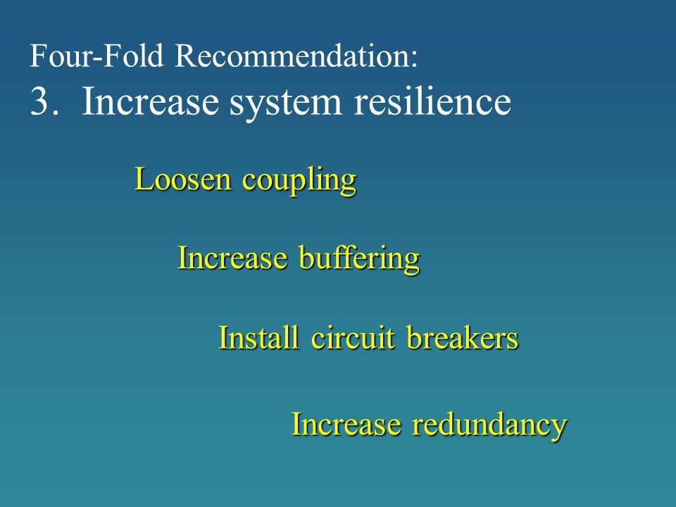 Loosen coupling Increase buffering Increase redundancy Install circuit breakers Four-Fold Recommendation: 3. Increase system resilience