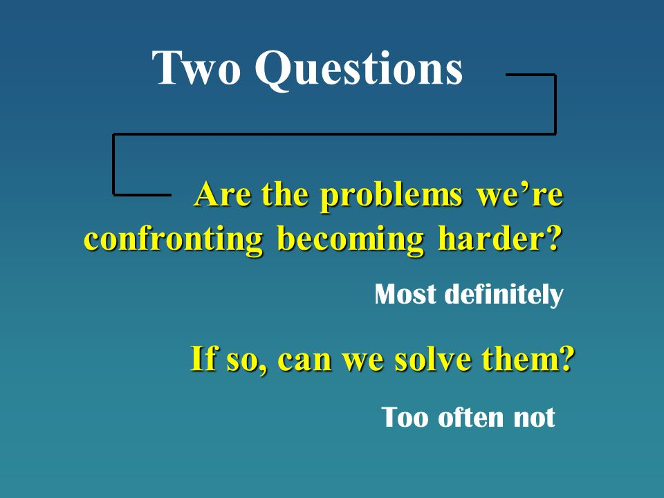 Are the problems we're confronting becoming harder? Two Questions If so, can we solve them? Most definitely Too often not