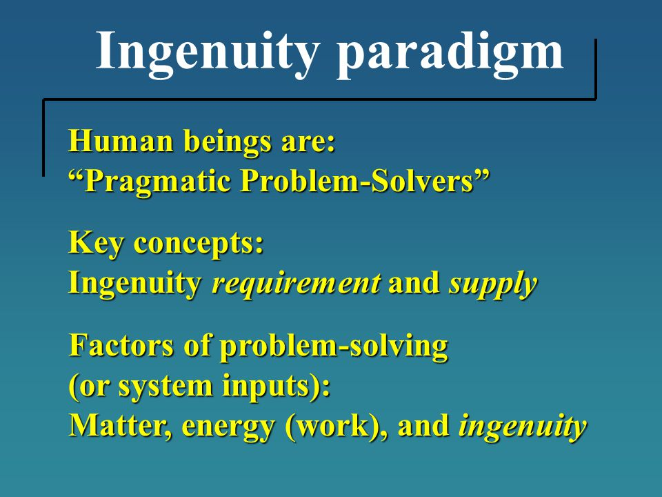 Ingenuity paradigm Human beings are: Pragmatic Problem-Solvers Key concepts: Ingenuity requirement and supply Factors of problem-solving (or system inputs): Matter, energy (work), and ingenuity