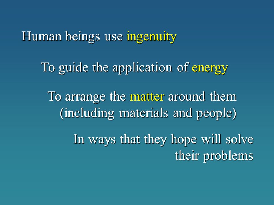 Human beings use ingenuity To guide the application of energy To arrange the matter around them (including materials and people) In ways that they hop