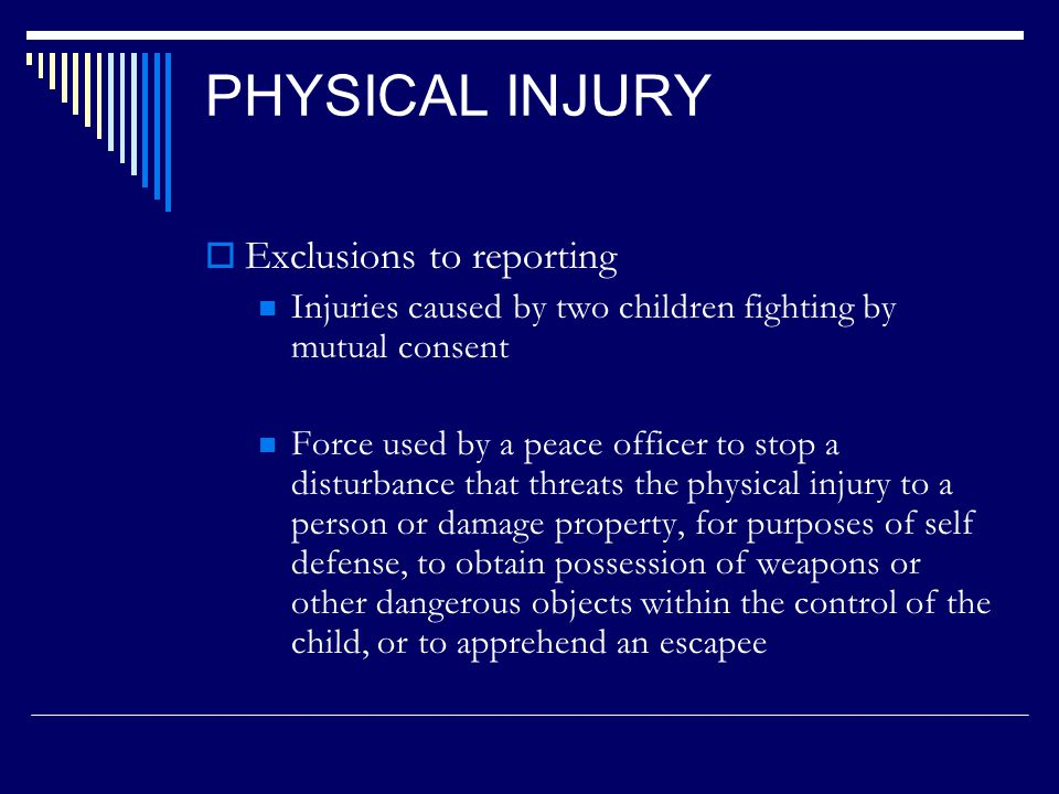 INCIDENTS REQUIRED TO REPORT Physical Injury:  Inflicted by other than accidental means on a child  Exclusions: Reasonable and age appropriate spanking to the buttocks where there is no evidence of serious physical injury caused by reasonable and necessary force used by a peace officer or school administrator