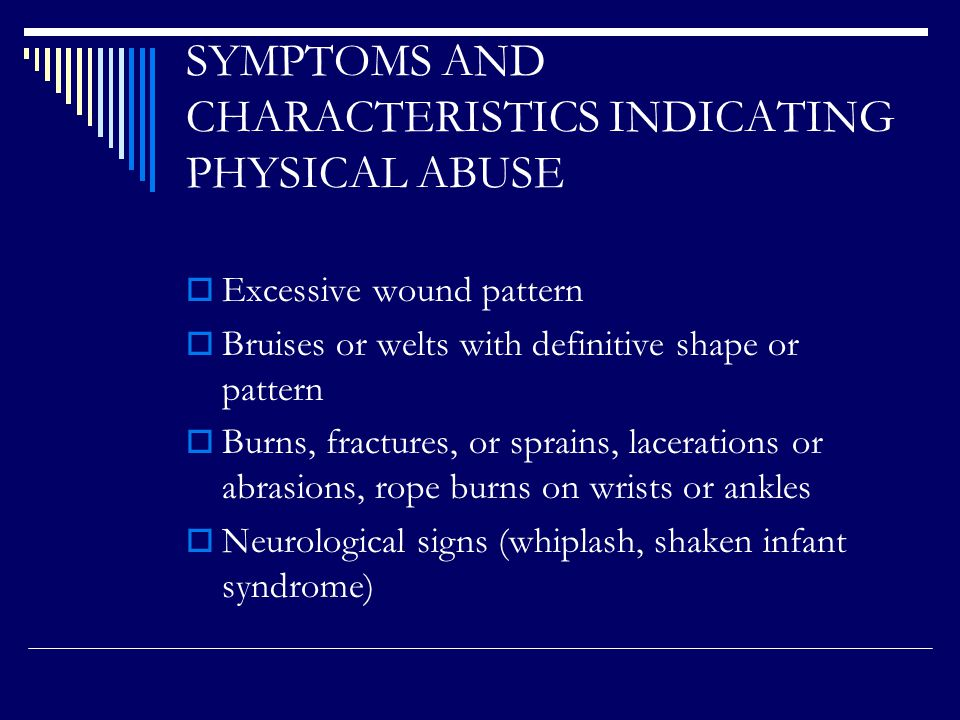 PHYSICAL ABUSE Characteristics to determine non-accidental injuries –  Location of the injury  Pattern of the injury  Correlation of the story to the physical injury  Degree or extent of the injury