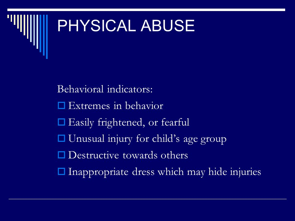 SYMPTOMS AND CHARACTERISTICS INDICATING PHYSICAL ABUSE  Excessive wound pattern  Bruises or welts with definitive shape or pattern  Burns, fractures, or sprains, lacerations or abrasions, rope burns on wrists or ankles  Neurological signs (whiplash, shaken infant syndrome)