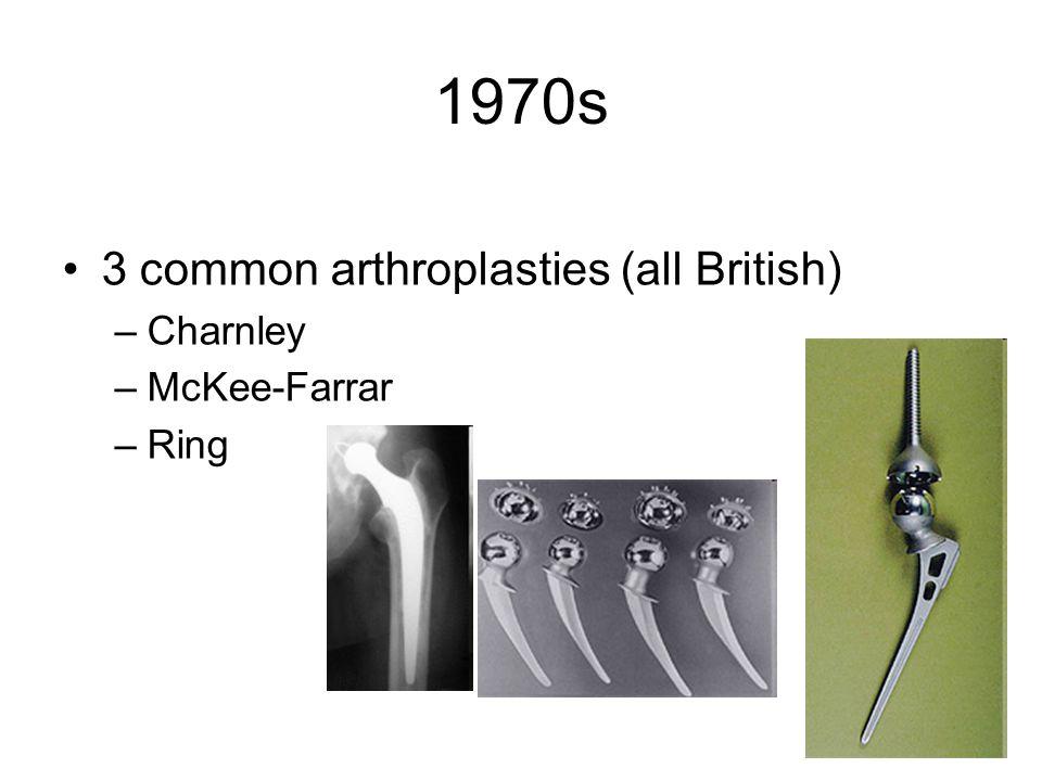 1970s 3 common arthroplasties (all British) –Charnley –McKee-Farrar –Ring