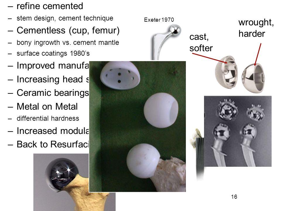 16 cast, softer wrought, harder –refine cemented –stem design, cement technique –Cementless (cup, femur) –bony ingrowth vs. cement mantle –surface coa