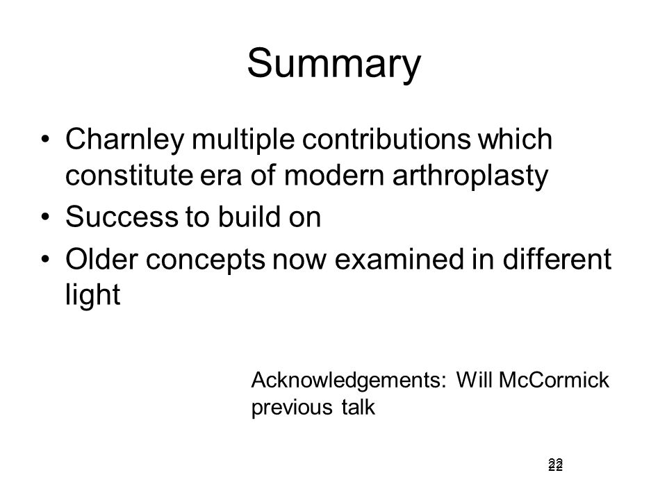 22 Summary Charnley multiple contributions which constitute era of modern arthroplasty Success to build on Older concepts now examined in different li