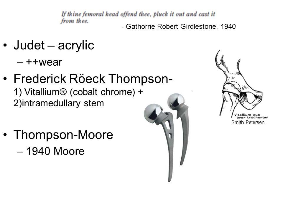 Judet – acrylic –++wear Frederick Röeck Thompson- 1) Vitallium® (cobalt chrome) + 2)intramedullary stem Thompson-Moore –1940 Moore - Gathorne Robert G