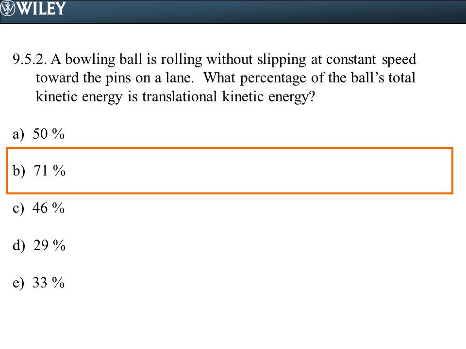 9.5.2. A bowling ball is rolling without slipping at constant speed toward the pins on a lane. What percentage of the ball's total kinetic energy is t