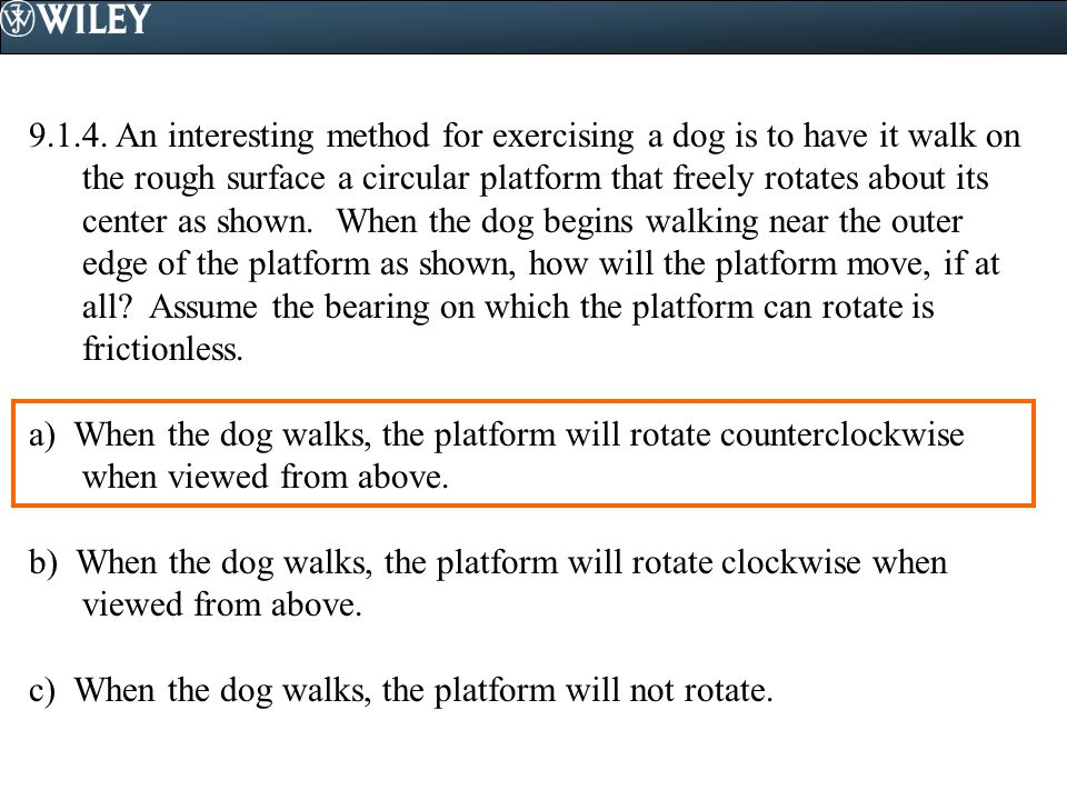 9.1.4. An interesting method for exercising a dog is to have it walk on the rough surface a circular platform that freely rotates about its center as