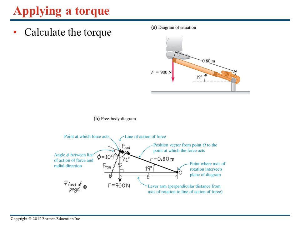 Copyright © 2012 Pearson Education Inc. Applying a torque Calculate the torque