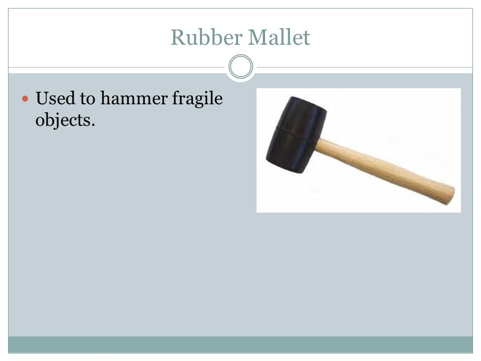 Rubber Mallet Used to hammer fragile objects.