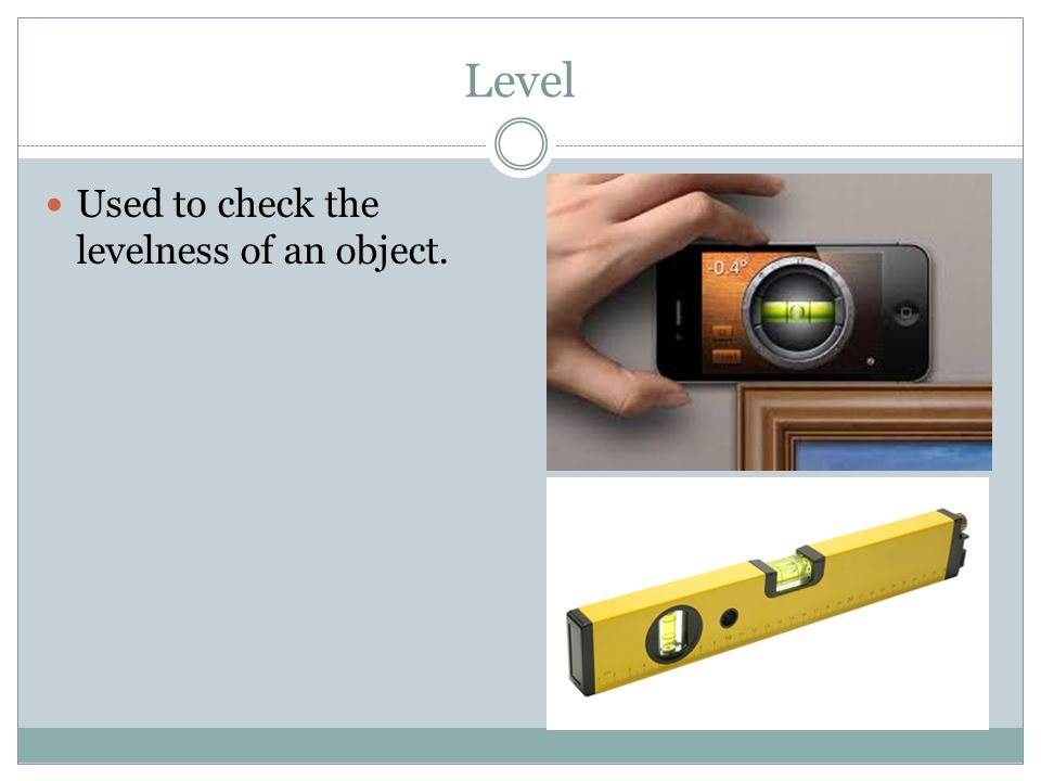 Level Used to check the levelness of an object.