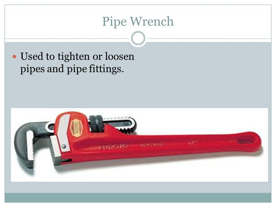 Pipe Wrench Used to tighten or loosen pipes and pipe fittings.