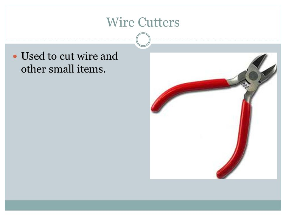 Wire Cutters Used to cut wire and other small items.