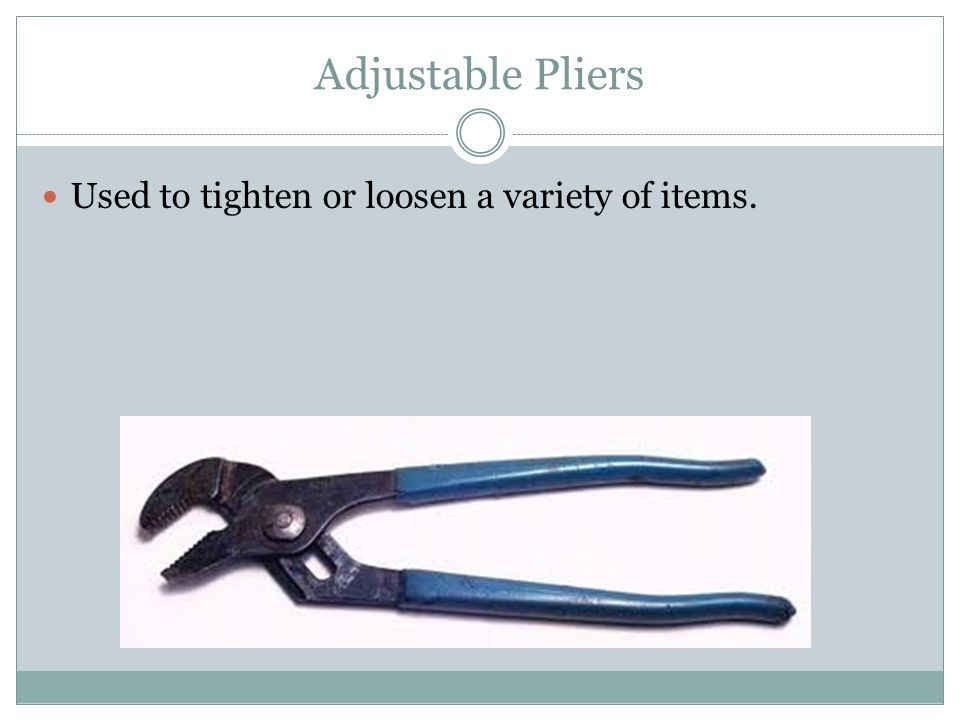 Adjustable Pliers Used to tighten or loosen a variety of items.