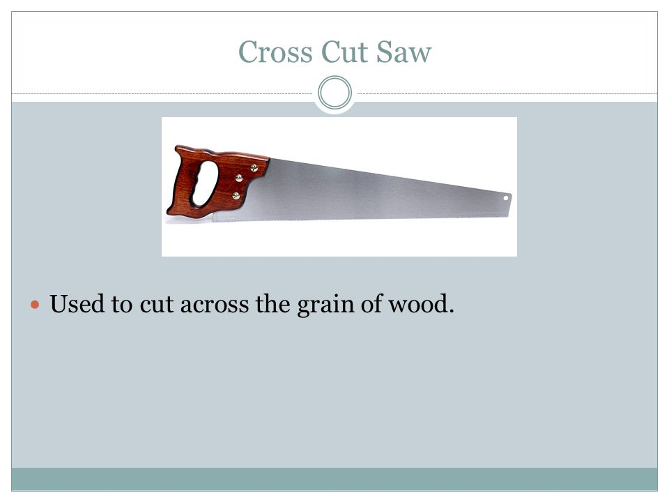 Cross Cut Saw Used to cut across the grain of wood.
