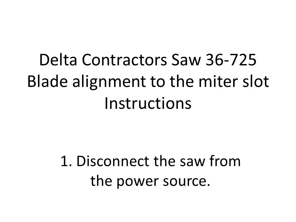 Delta Contractors Saw 36-725 Blade alignment to the miter slot Instructions 1. Disconnect the saw from the power source.