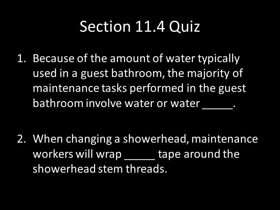 Section 11.4 Quiz 1.Because of the amount of water typically used in a guest bathroom, the majority of maintenance tasks performed in the guest bathroom involve water or water _____.