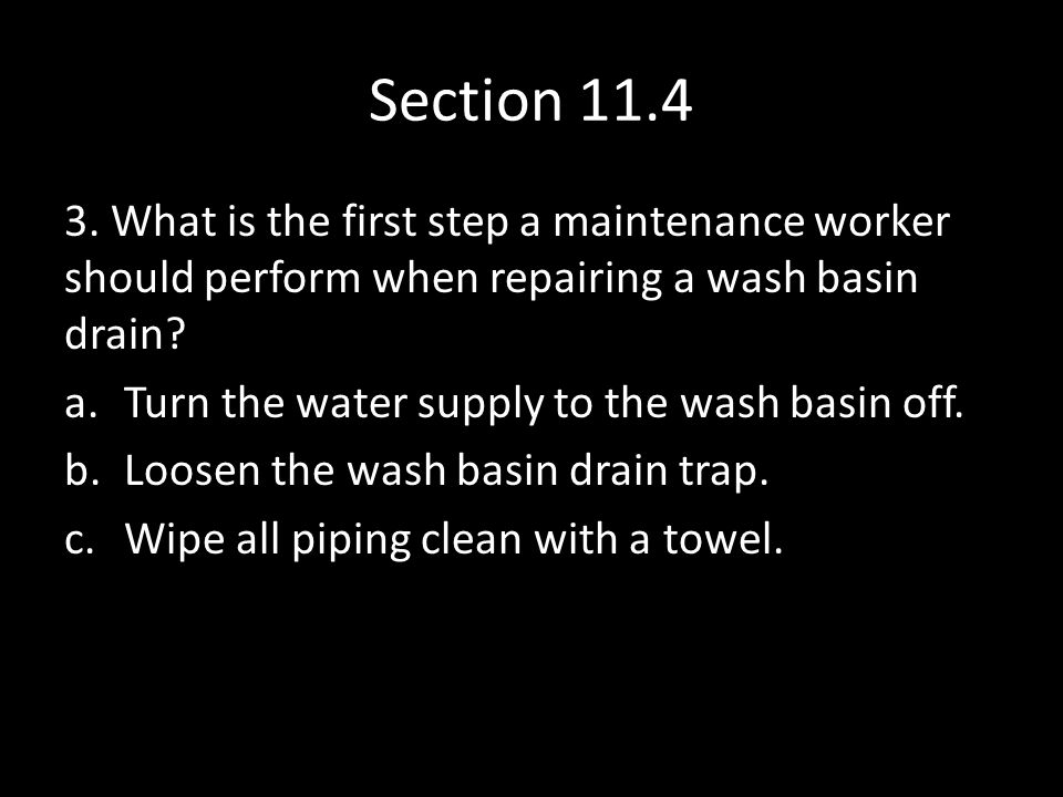 Section 11.4 3. What is the first step a maintenance worker should perform when repairing a wash basin drain? a.Turn the water supply to the wash basi