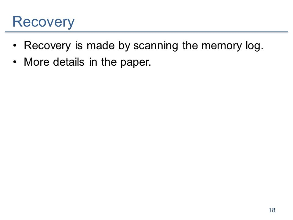 Recovery Recovery is made by scanning the memory log. More details in the paper. 18
