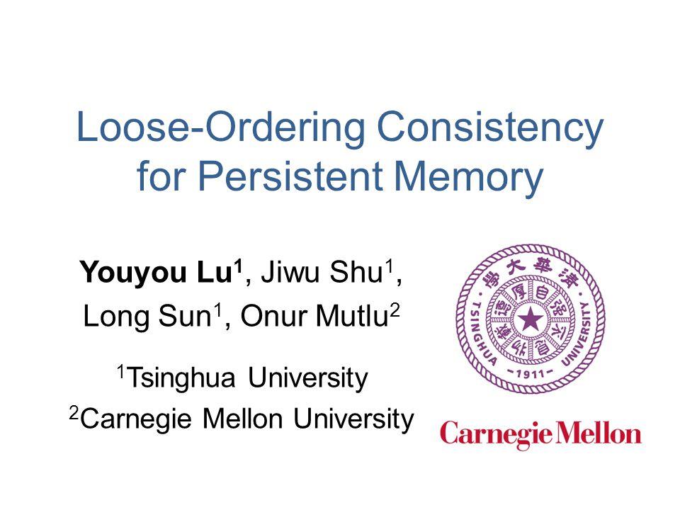 Loose-Ordering Consistency for Persistent Memory Youyou Lu 1, Jiwu Shu 1, Long Sun 1, Onur Mutlu 2 1 Tsinghua University 2 Carnegie Mellon University