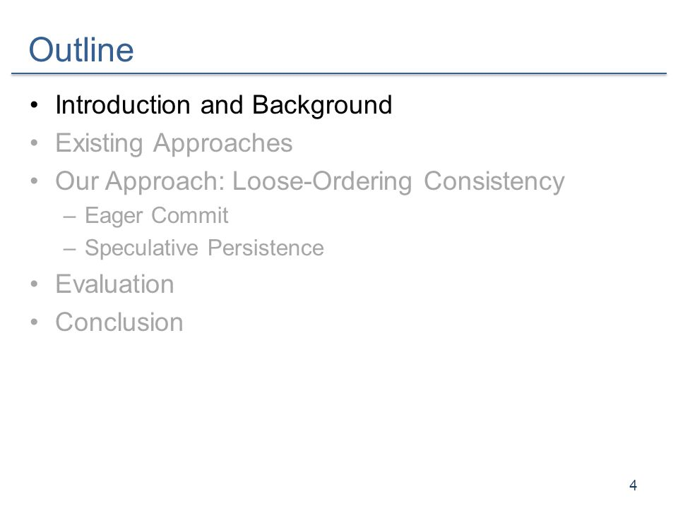 Outline Introduction and Background Existing Approaches Our Approach: Loose-Ordering Consistency –Eager Commit –Speculative Persistence Evaluation Con