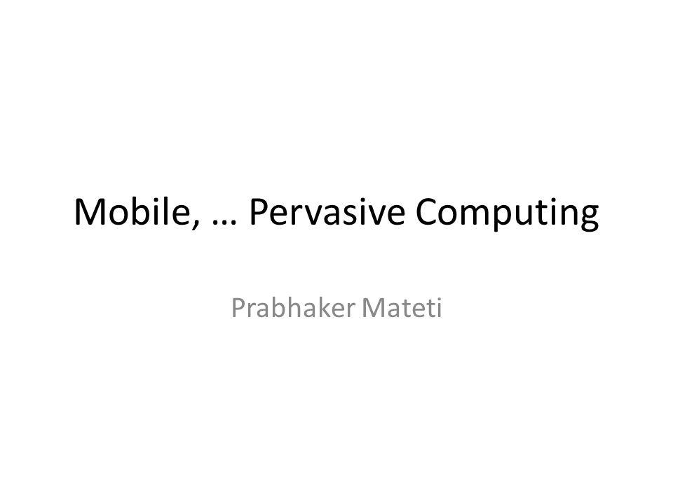 Mobile, … Pervasive Computing Prabhaker Mateti