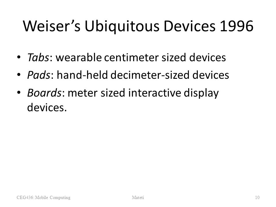Weiser's Ubiquitous Devices 1996 Tabs: wearable centimeter sized devices Pads: hand-held decimeter-sized devices Boards: meter sized interactive displ
