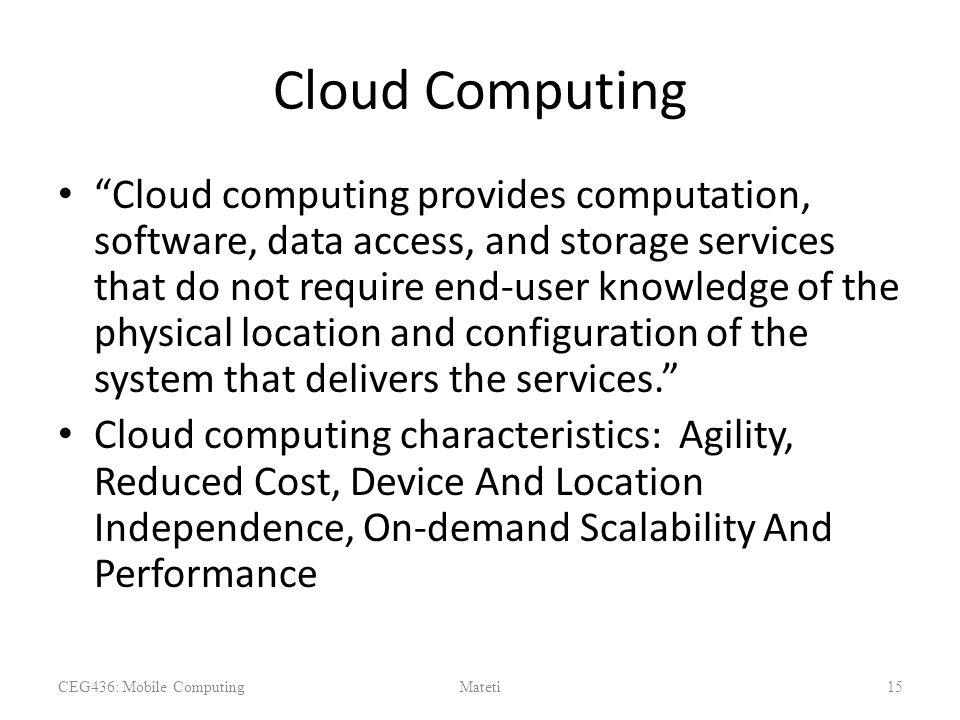 Cloud Computing Cloud computing provides computation, software, data access, and storage services that do not require end-user knowledge of the physical location and configuration of the system that delivers the services. Cloud computing characteristics: Agility, Reduced Cost, Device And Location Independence, On-demand Scalability And Performance CEG436: Mobile ComputingMateti15
