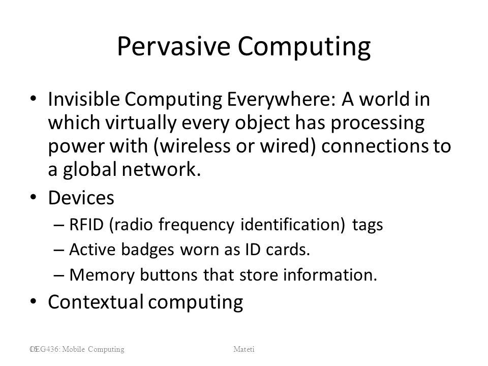 Pervasive Computing Invisible Computing Everywhere: A world in which virtually every object has processing power with (wireless or wired) connections to a global network.
