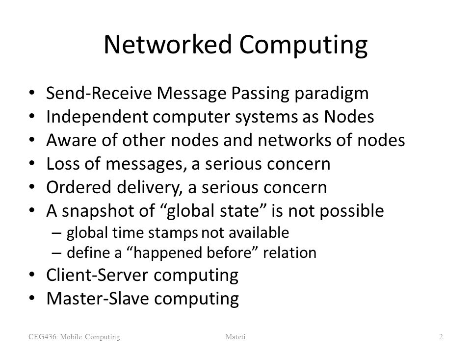 Networked Computing Send-Receive Message Passing paradigm Independent computer systems as Nodes Aware of other nodes and networks of nodes Loss of mes