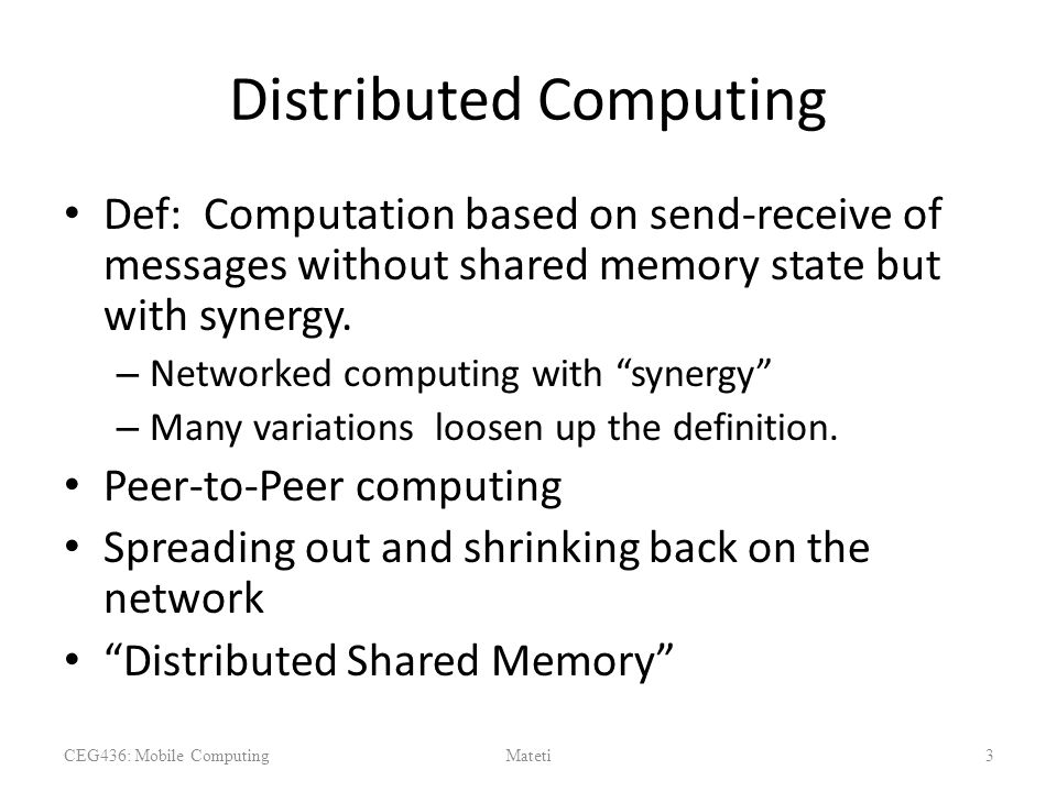 Distributed Computing Def: Computation based on send-receive of messages without shared memory state but with synergy.