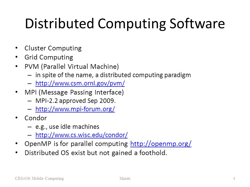Distributed Computing Software Cluster Computing Grid Computing PVM (Parallel Virtual Machine) – in spite of the name, a distributed computing paradigm – http://www.csm.ornl.gov/pvm/ http://www.csm.ornl.gov/pvm/ MPI (Message Passing Interface) – MPI-2.2 approved Sep 2009.
