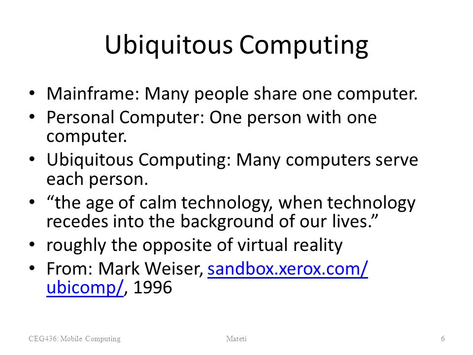Ubiquitous Computing Mainframe: Many people share one computer. Personal Computer: One person with one computer. Ubiquitous Computing: Many computers