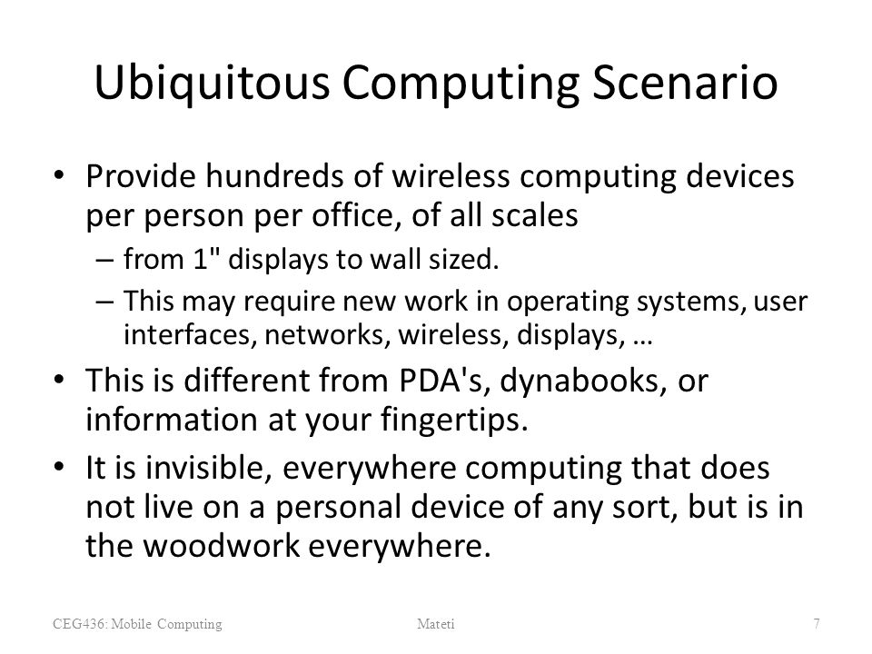 Ubiquitous Computing Scenario Provide hundreds of wireless computing devices per person per office, of all scales – from 1 displays to wall sized.