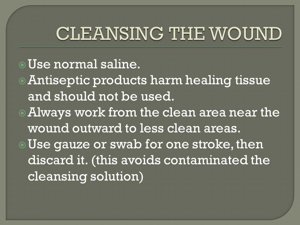  Use normal saline. Antiseptic products harm healing tissue and should not be used.