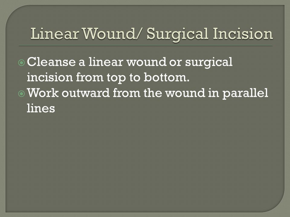  Cleanse a linear wound or surgical incision from top to bottom.