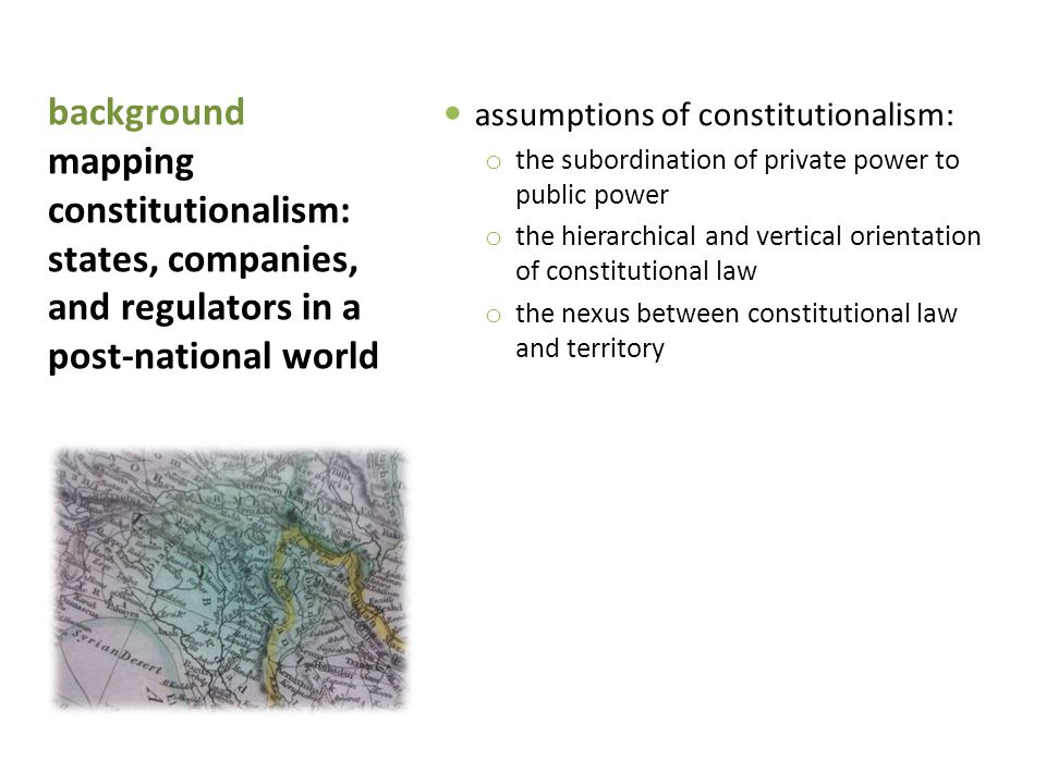 background mapping constitutionalism: states, companies, and regulators in a post-national world assumptions of constitutionalism: o the subordination of private power to public power o the hierarchical and vertical orientation of constitutional law o the nexus between constitutional law and territory