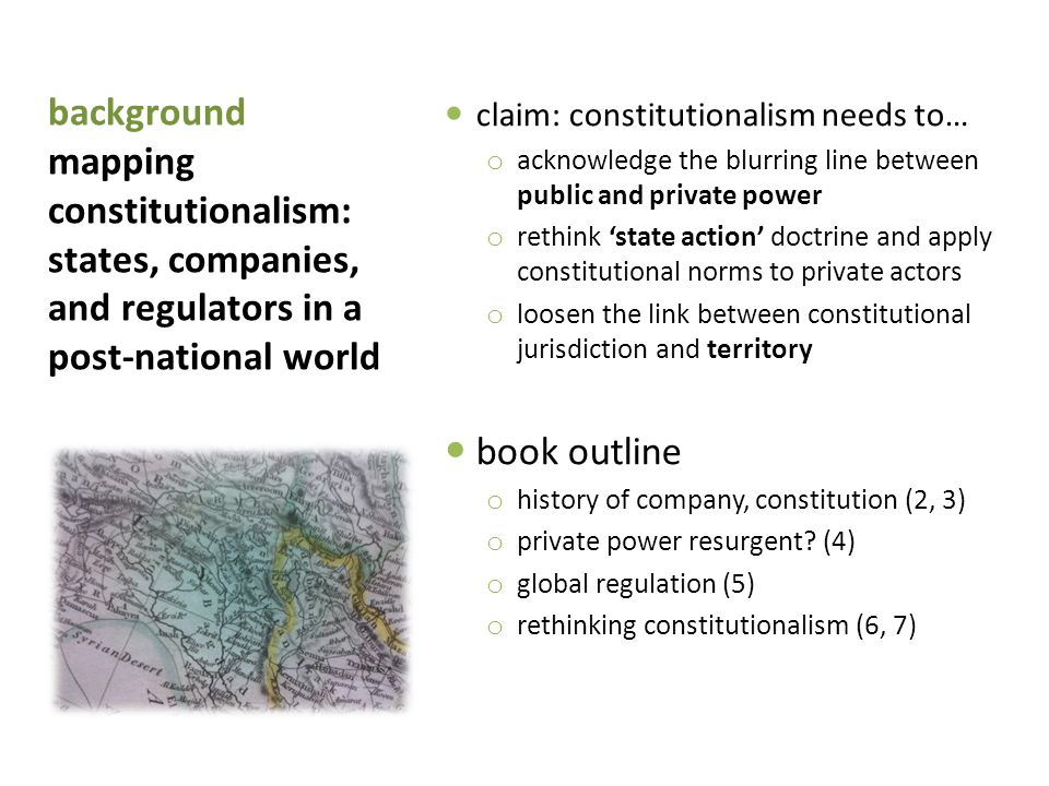 background mapping constitutionalism: states, companies, and regulators in a post-national world claim: constitutionalism needs to… o acknowledge the blurring line between public and private power o rethink 'state action' doctrine and apply constitutional norms to private actors o loosen the link between constitutional jurisdiction and territory book outline o history of company, constitution (2, 3) o private power resurgent.