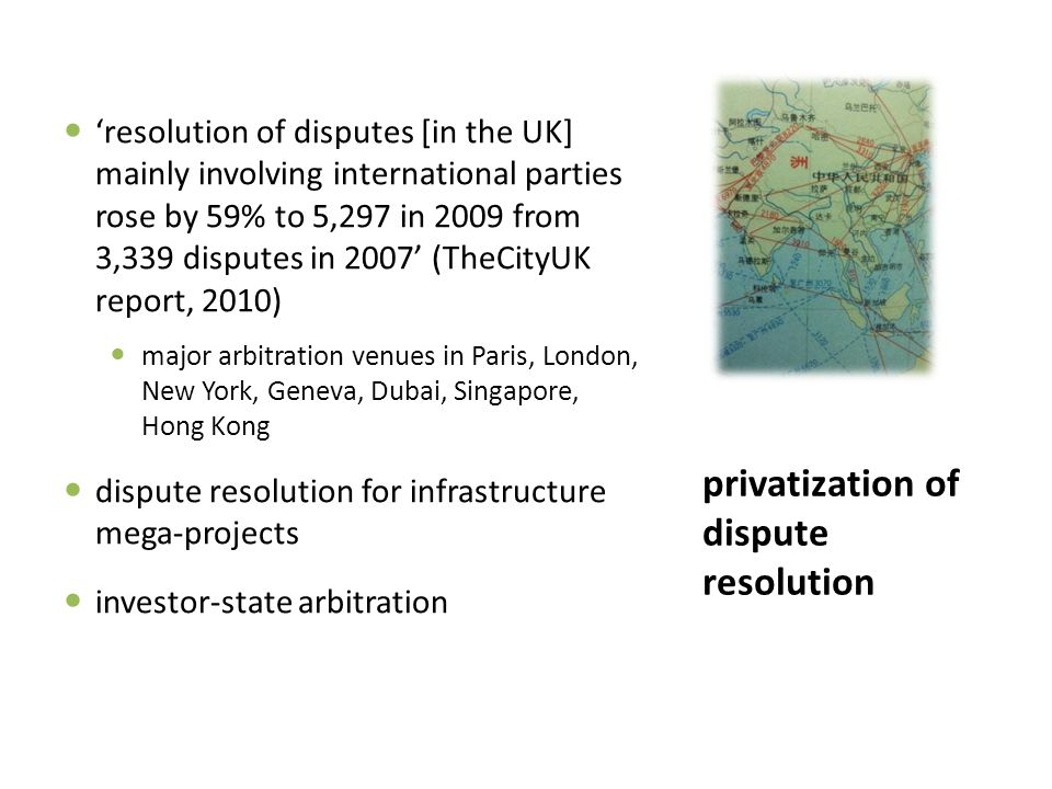 privatization of dispute resolution 'resolution of disputes [in the UK] mainly involving international parties rose by 59% to 5,297 in 2009 from 3,339 disputes in 2007' (TheCityUK report, 2010) major arbitration venues in Paris, London, New York, Geneva, Dubai, Singapore, Hong Kong dispute resolution for infrastructure mega-projects investor-state arbitration