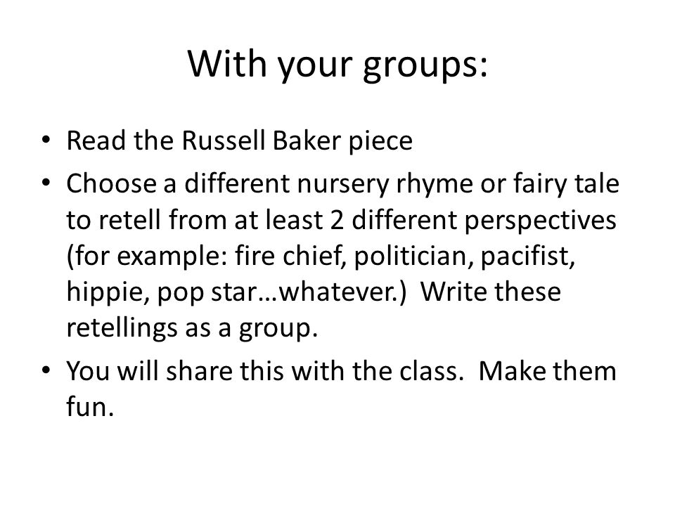 With your groups: Read the Russell Baker piece Choose a different nursery rhyme or fairy tale to retell from at least 2 different perspectives (for ex