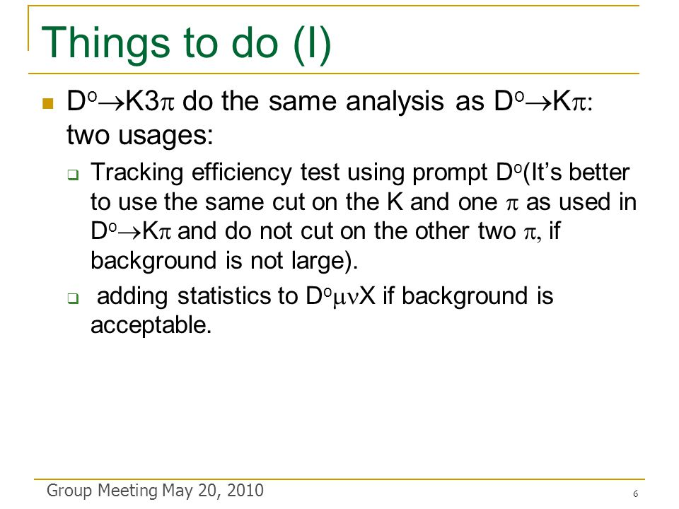 Things to do (I) D o  K3  do the same analysis as D o  K  two usages:  Tracking efficiency test using prompt D o (It's better to use the same cut on the K and one  as used in D o  K  and do not cut on the other two  if background is not large).