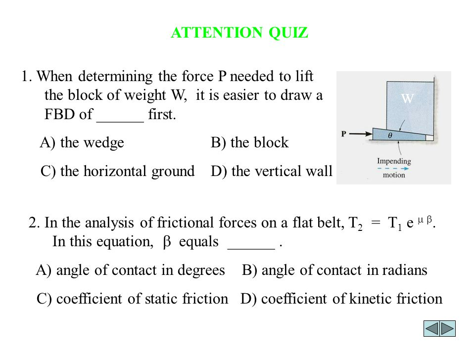 ATTENTION QUIZ 1. When determining the force P needed to lift the block of weight W, it is easier to draw a FBD of ______ first. A) the wedge B) the b