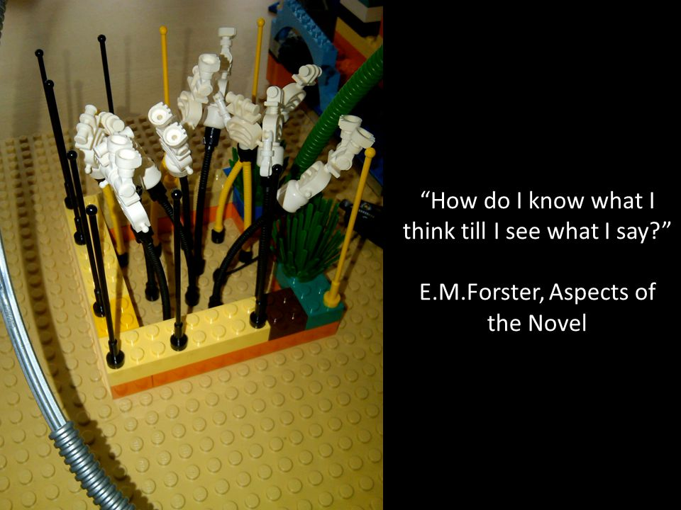 """How do I know what I think till I see what I say?"" E.M.Forster, Aspects of the Novel"