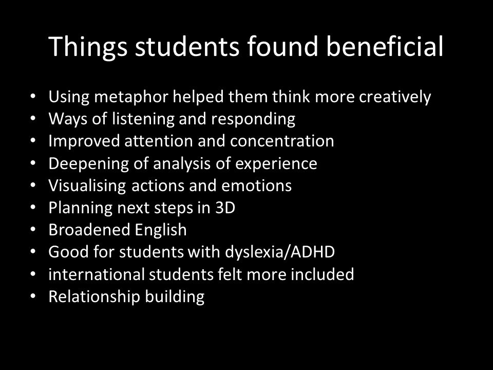 Things students found beneficial Using metaphor helped them think more creatively Ways of listening and responding Improved attention and concentration Deepening of analysis of experience Visualising actions and emotions Planning next steps in 3D Broadened English Good for students with dyslexia/ADHD international students felt more included Relationship building