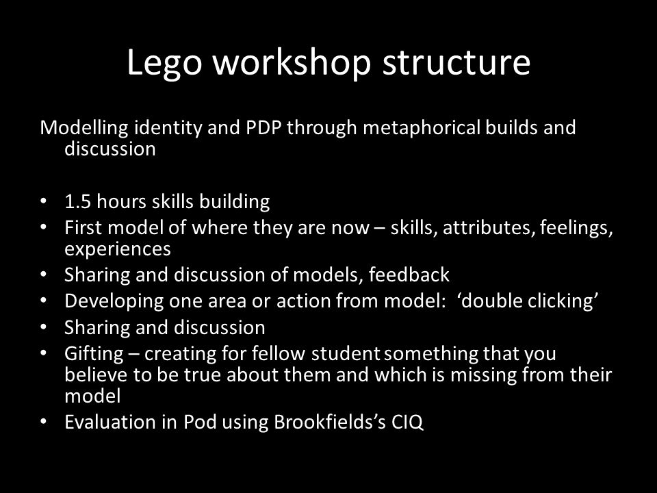 Lego workshop structure Modelling identity and PDP through metaphorical builds and discussion 1.5 hours skills building First model of where they are now – skills, attributes, feelings, experiences Sharing and discussion of models, feedback Developing one area or action from model: 'double clicking' Sharing and discussion Gifting – creating for fellow student something that you believe to be true about them and which is missing from their model Evaluation in Pod using Brookfields's CIQ