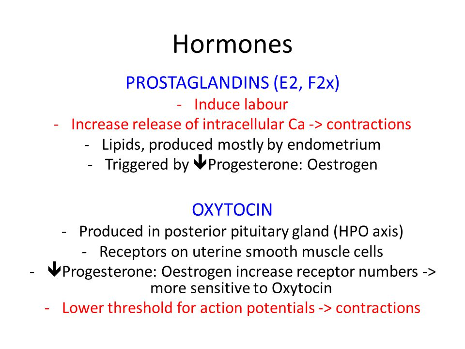 Hormones PROSTAGLANDINS (E2, F2x) -Induce labour -Increase release of intracellular Ca -> contractions -Lipids, produced mostly by endometrium -Triggered by  Progesterone: Oestrogen OXYTOCIN -Produced in posterior pituitary gland (HPO axis) -Receptors on uterine smooth muscle cells -  Progesterone: Oestrogen increase receptor numbers -> more sensitive to Oxytocin -Lower threshold for action potentials -> contractions